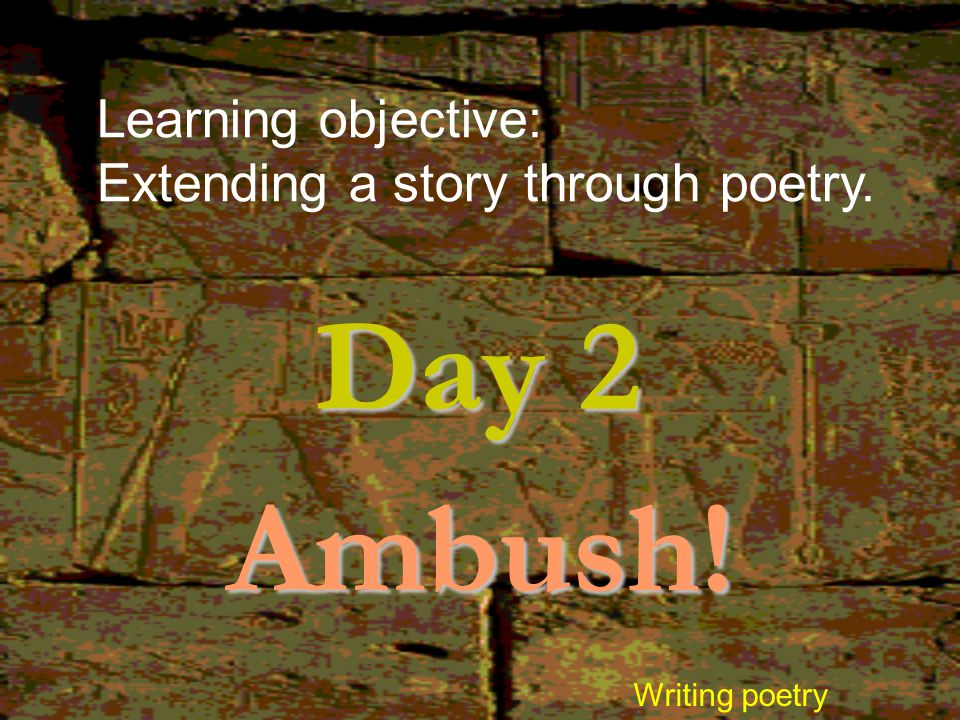 Day 2 Ambush! Learning objective: Extending a story through poetry.