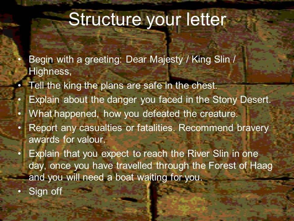 Structure your letter Begin with a greeting: Dear Majesty / King Slin / Highness, Tell the king the plans are safe in the chest.