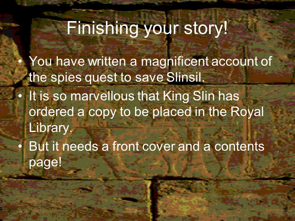 Finishing your story! You have written a magnificent account of the spies quest to save Slinsil.