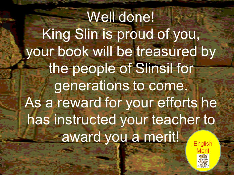 Well done! King Slin is proud of you, your book will be treasured by the people of Slinsil for generations to come. As a reward for your efforts he has instructed your teacher to award you a merit!