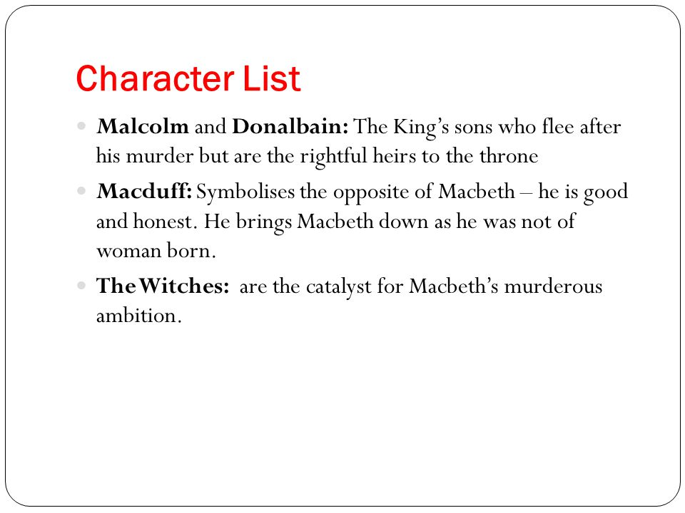 Character List Malcolm and Donalbain: The King's sons who flee after his murder but are the rightful heirs to the throne.