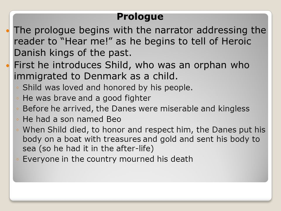 Prologue The prologue begins with the narrator addressing the reader to Hear me! as he begins to tell of Heroic Danish kings of the past.
