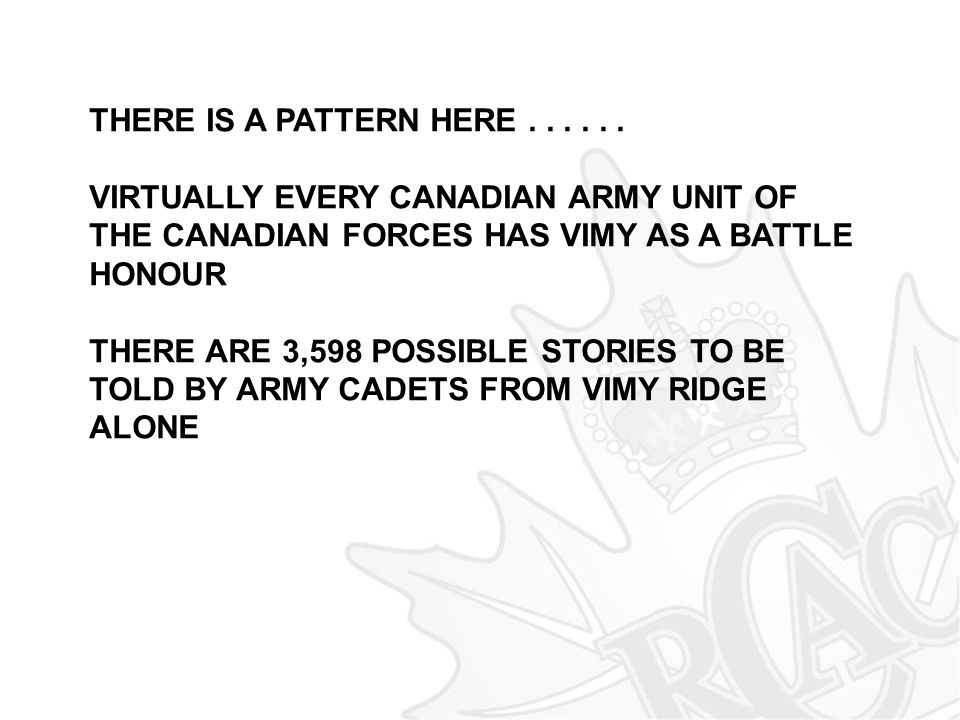 THERE IS A PATTERN HERE . . . . . . VIRTUALLY EVERY CANADIAN ARMY UNIT OF THE CANADIAN FORCES HAS VIMY AS A BATTLE HONOUR.