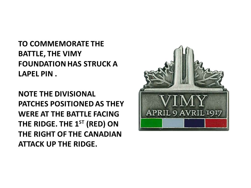 TO COMMEMORATE THE BATTLE, THE VIMY FOUNDATION HAS STRUCK A LAPEL PIN .