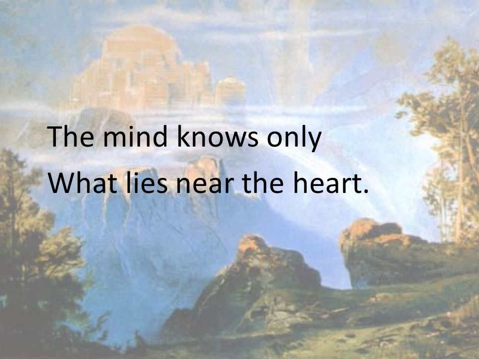 The mind knows only What lies near the heart.