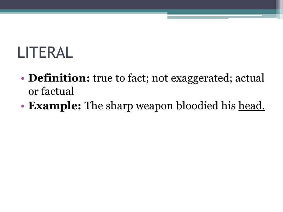 LITERAL Definition: true to fact; not exaggerated; actual or factual