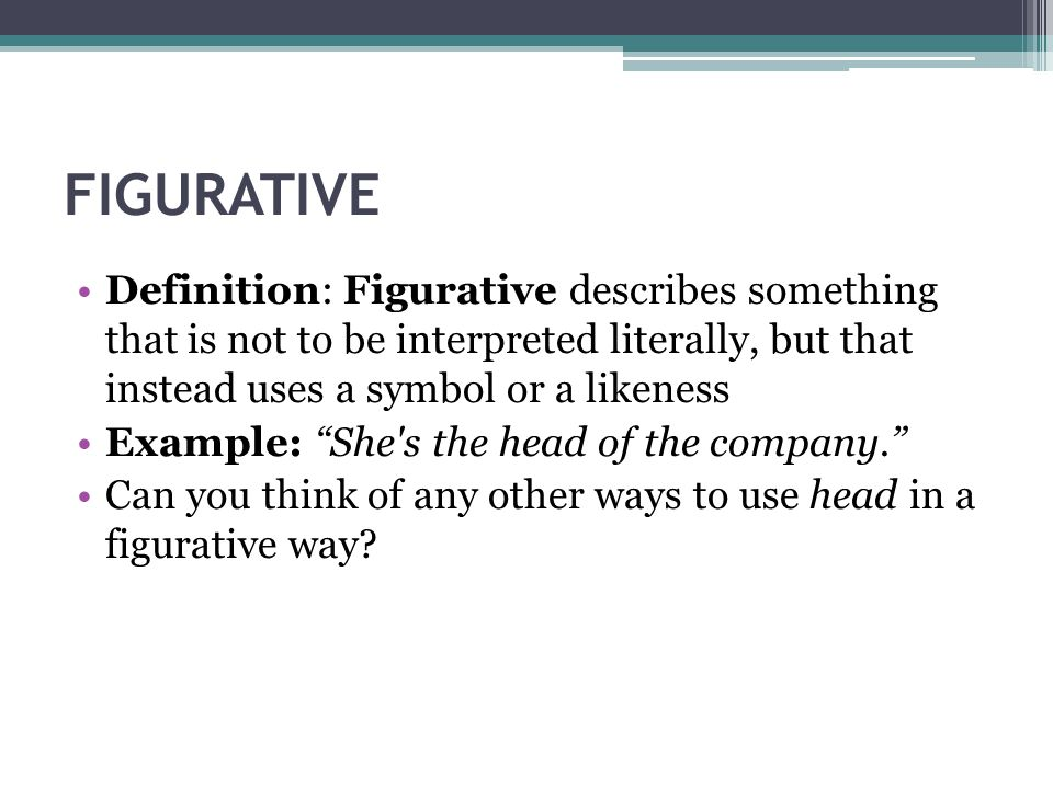 FIGURATIVE Definition: Figurative describes something that is not to be interpreted literally, but that instead uses a symbol or a likeness.