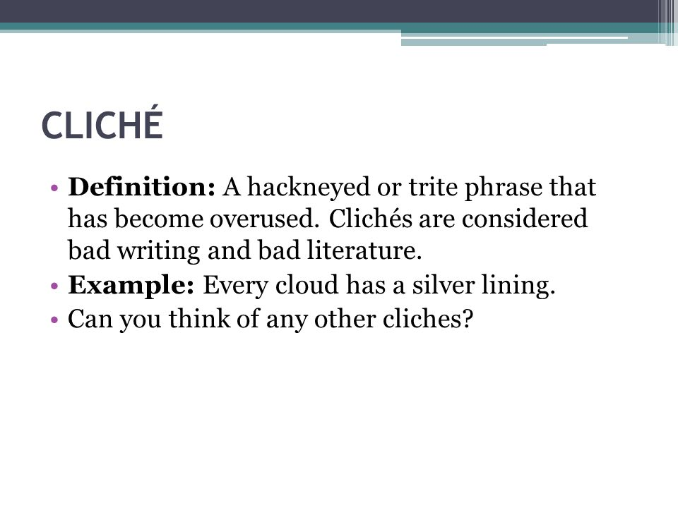 CLICHÉ Definition: A hackneyed or trite phrase that has become overused. Clichés are considered bad writing and bad literature.