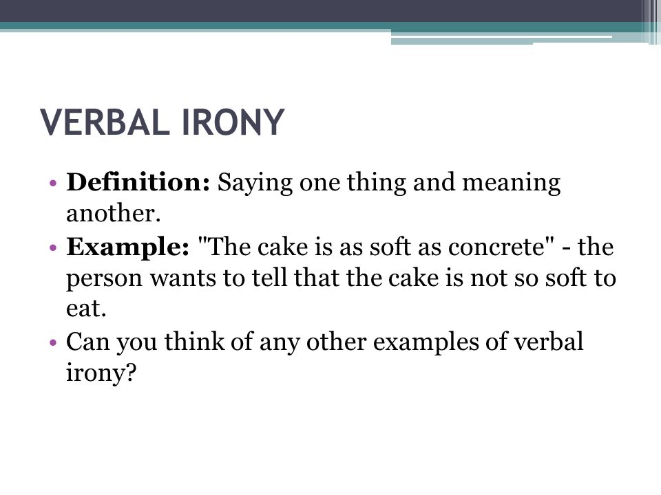 VERBAL IRONY Definition: Saying one thing and meaning another.