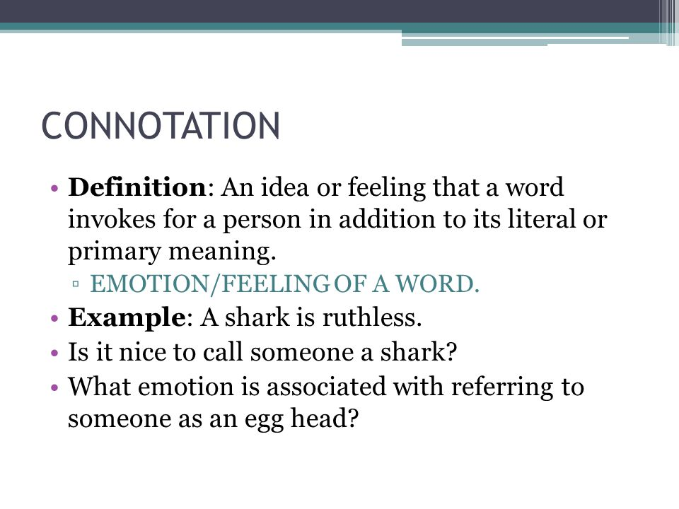 CONNOTATION Definition: An idea or feeling that a word invokes for a person in addition to its literal or primary meaning.