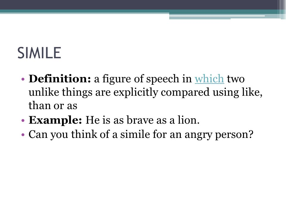 SIMILE Definition: a figure of speech in which two unlike things are explicitly compared using like, than or as.
