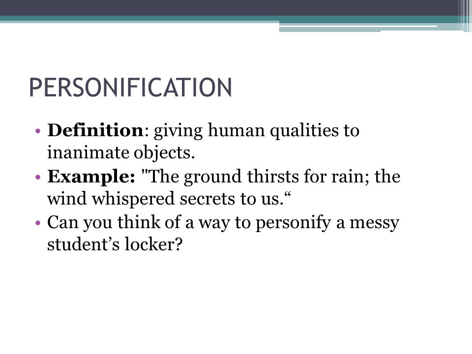 PERSONIFICATION Definition: giving human qualities to inanimate objects. Example: The ground thirsts for rain; the wind whispered secrets to us.