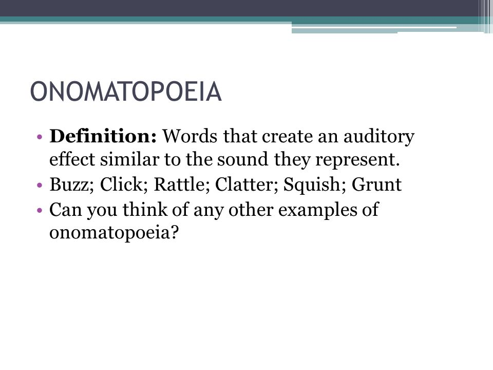 ONOMATOPOEIA Definition: Words that create an auditory effect similar to the sound they represent.