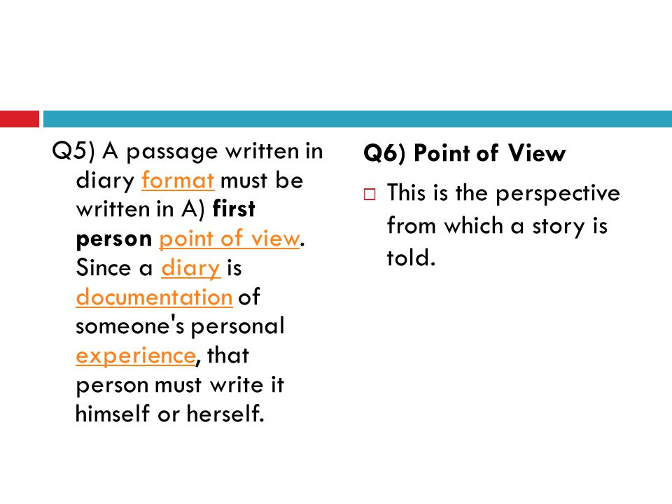 Q5) A passage written in diary format must be written in A) first person point of view. Since a diary is documentation of someone s personal experience, that person must write it himself or herself.
