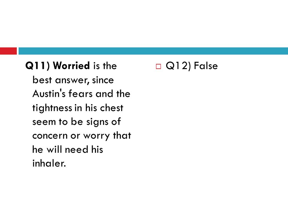 Q11) Worried is the best answer, since Austin s fears and the tightness in his chest seem to be signs of concern or worry that he will need his inhaler.