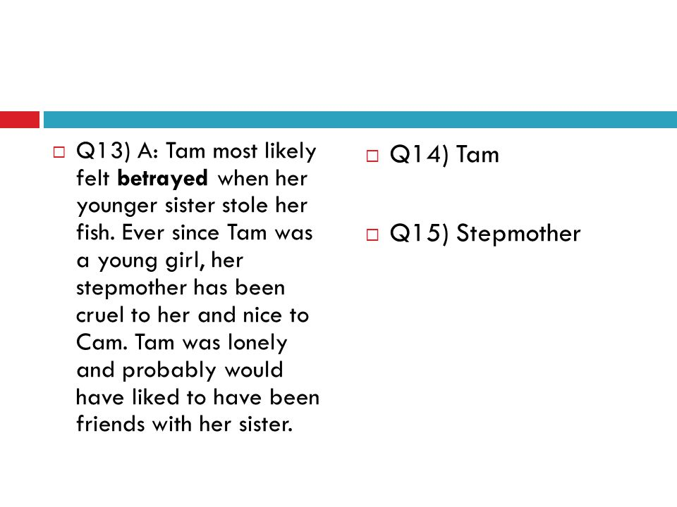 Q13) A: Tam most likely felt betrayed when her younger sister stole her fish. Ever since Tam was a young girl, her stepmother has been cruel to her and nice to Cam. Tam was lonely and probably would have liked to have been friends with her sister.