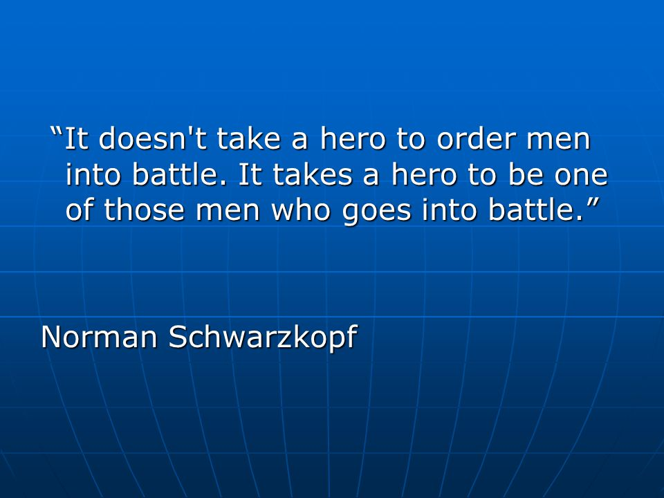 It doesn t take a hero to order men into battle