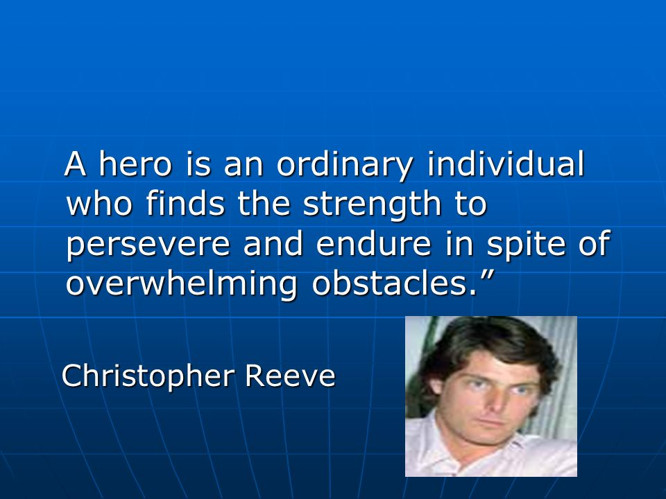 A hero is an ordinary individual who finds the strength to persevere and endure in spite of overwhelming obstacles.
