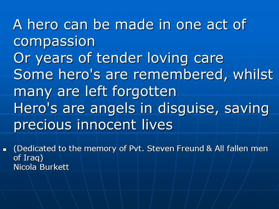 A hero can be made in one act of compassion Or years of tender loving care Some hero s are remembered, whilst many are left forgotten Hero s are angels in disguise, saving precious innocent lives
