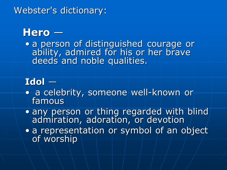 Webster s dictionary: Hero — a person of distinguished courage or ability, admired for his or her brave deeds and noble qualities.