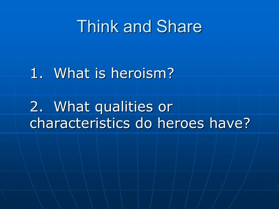 Think and Share 1. What is heroism 2. What qualities or characteristics do heroes have