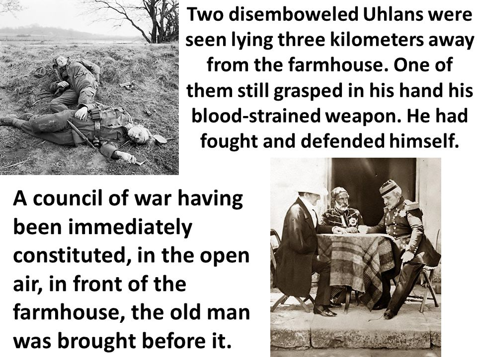 Two disemboweled Uhlans were seen lying three kilometers away from the farmhouse. One of them still grasped in his hand his blood-strained weapon. He had fought and defended himself.