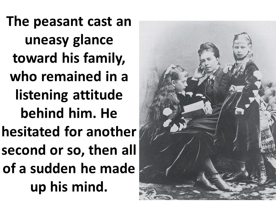 The peasant cast an uneasy glance toward his family, who remained in a listening attitude behind him.