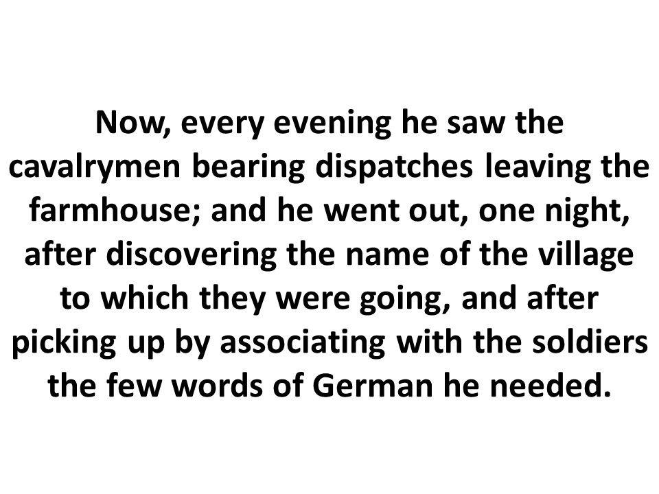 Now, every evening he saw the cavalrymen bearing dispatches leaving the farmhouse; and he went out, one night, after discovering the name of the village to which they were going, and after picking up by associating with the soldiers the few words of German he needed.