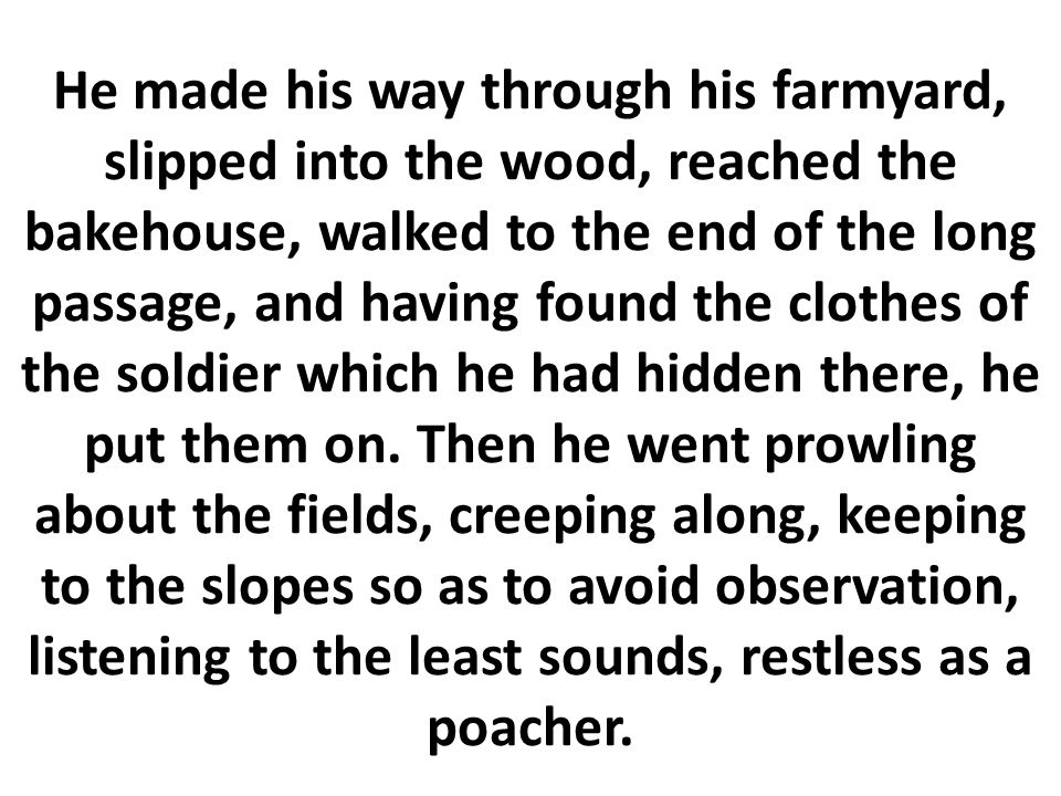 He made his way through his farmyard, slipped into the wood, reached the bakehouse, walked to the end of the long passage, and having found the clothes of the soldier which he had hidden there, he put them on.