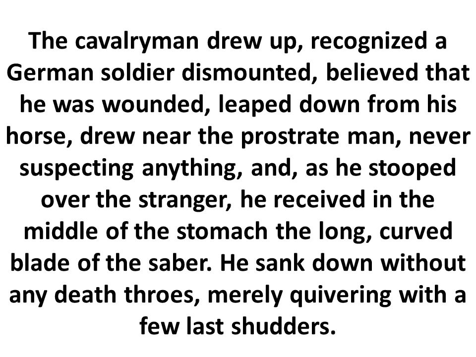 The cavalryman drew up, recognized a German soldier dismounted, believed that he was wounded, leaped down from his horse, drew near the prostrate man, never suspecting anything, and, as he stooped over the stranger, he received in the middle of the stomach the long, curved blade of the saber.