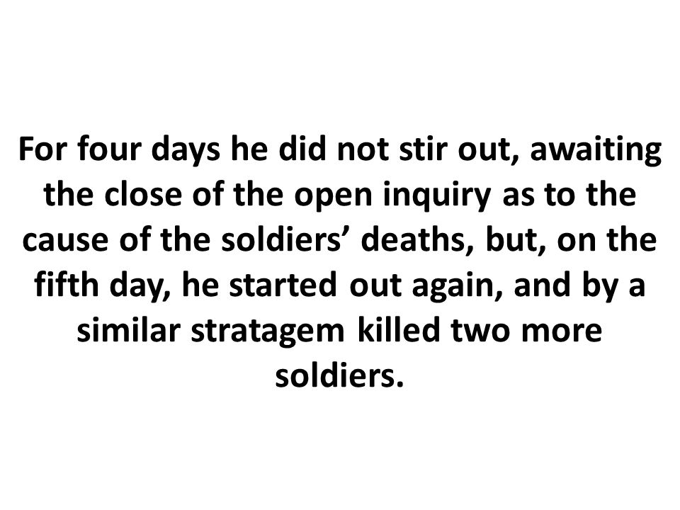 For four days he did not stir out, awaiting the close of the open inquiry as to the cause of the soldiers' deaths, but, on the fifth day, he started out again, and by a similar stratagem killed two more soldiers.