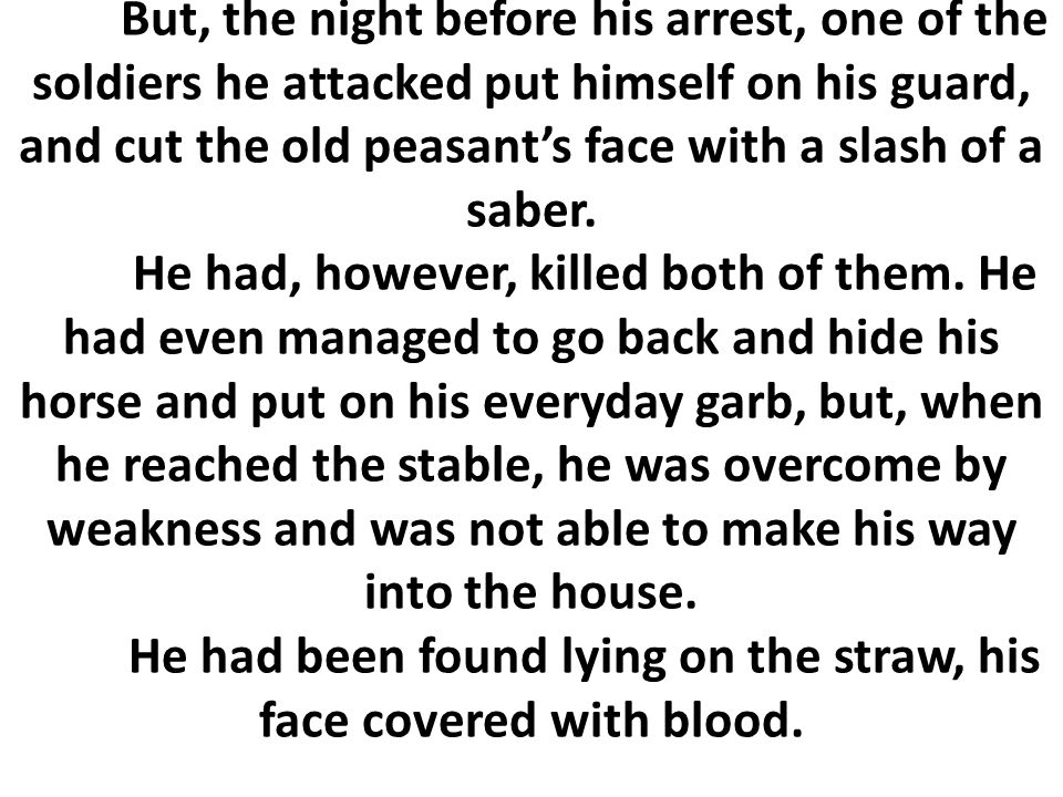 But, the night before his arrest, one of the soldiers he attacked put himself on his guard, and cut the old peasant's face with a slash of a saber.