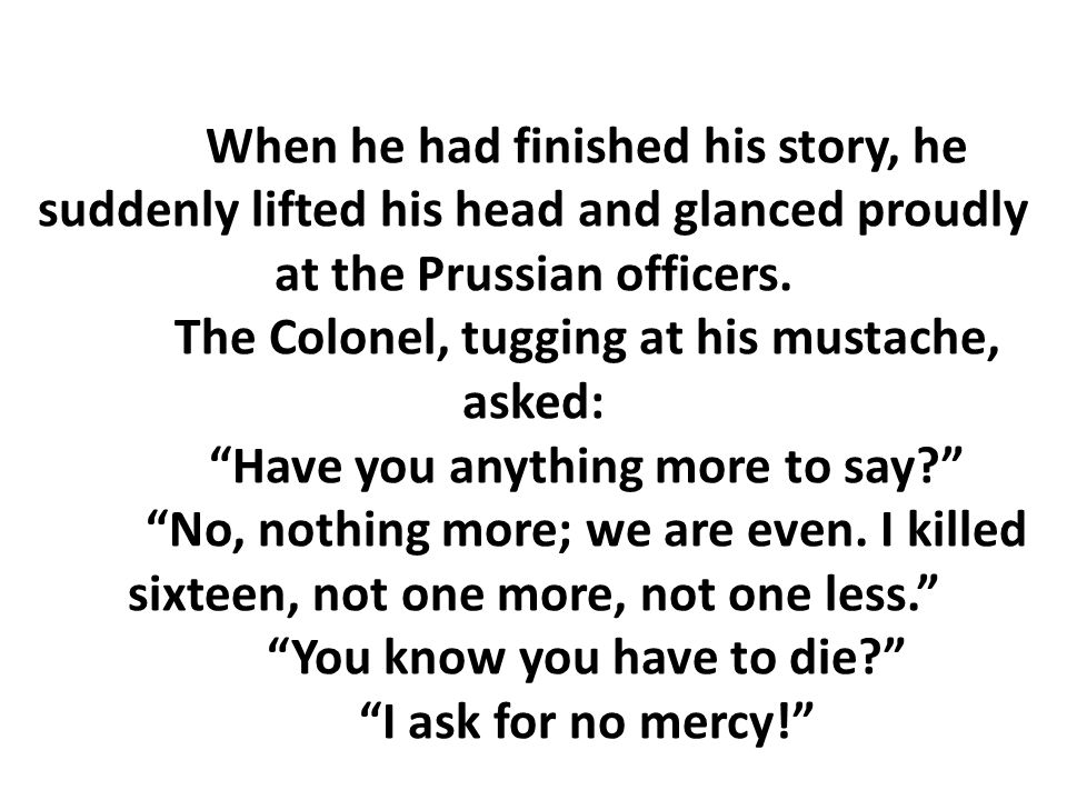 When he had finished his story, he suddenly lifted his head and glanced proudly at the Prussian officers.