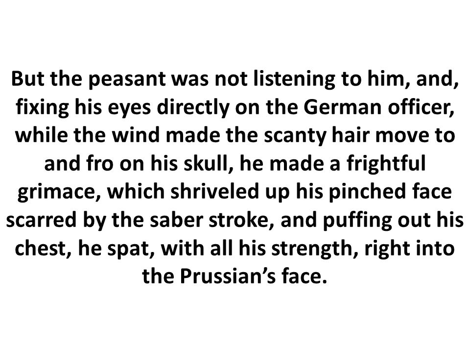 But the peasant was not listening to him, and, fixing his eyes directly on the German officer, while the wind made the scanty hair move to and fro on his skull, he made a frightful grimace, which shriveled up his pinched face scarred by the saber stroke, and puffing out his chest, he spat, with all his strength, right into the Prussian's face.