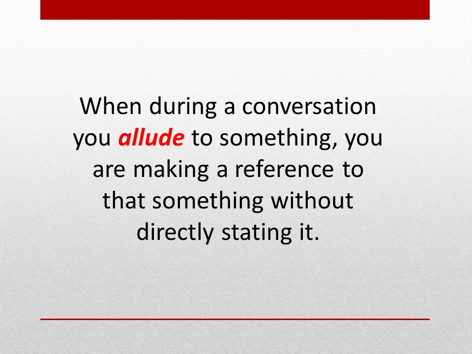 When during a conversation you allude to something, you are making a reference to that something without directly stating it.