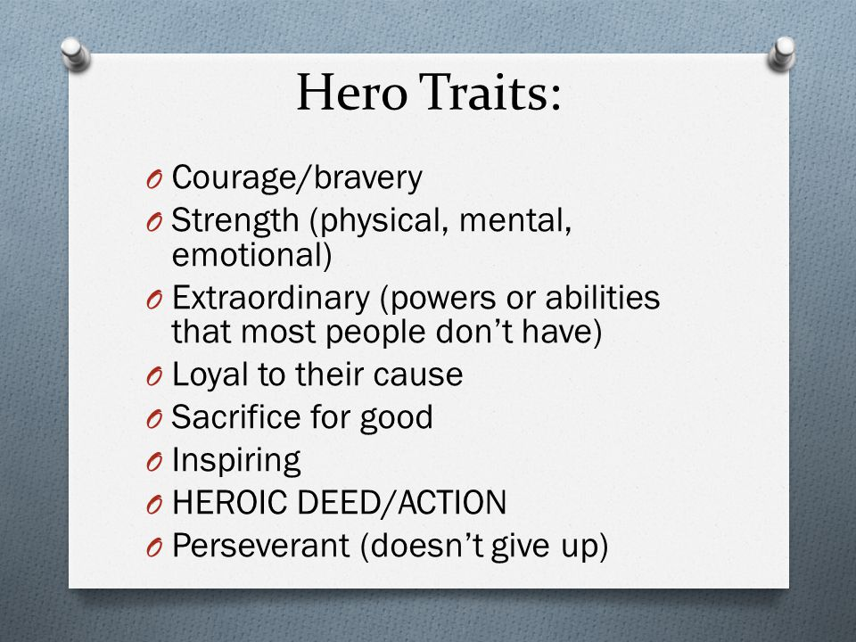 Hero Traits: Courage/bravery Strength (physical, mental, emotional)