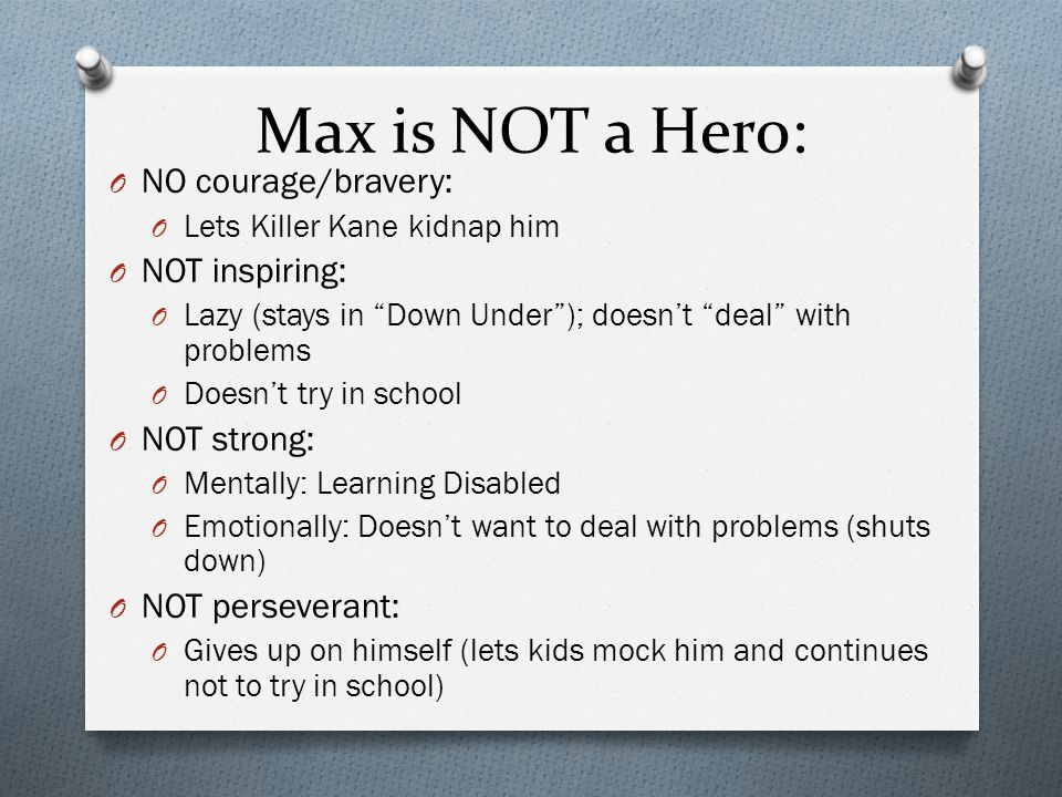Max is NOT a Hero: NO courage/bravery: NOT inspiring: NOT strong: