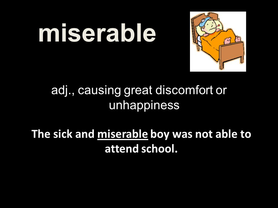 The sick and miserable boy was not able to attend school.