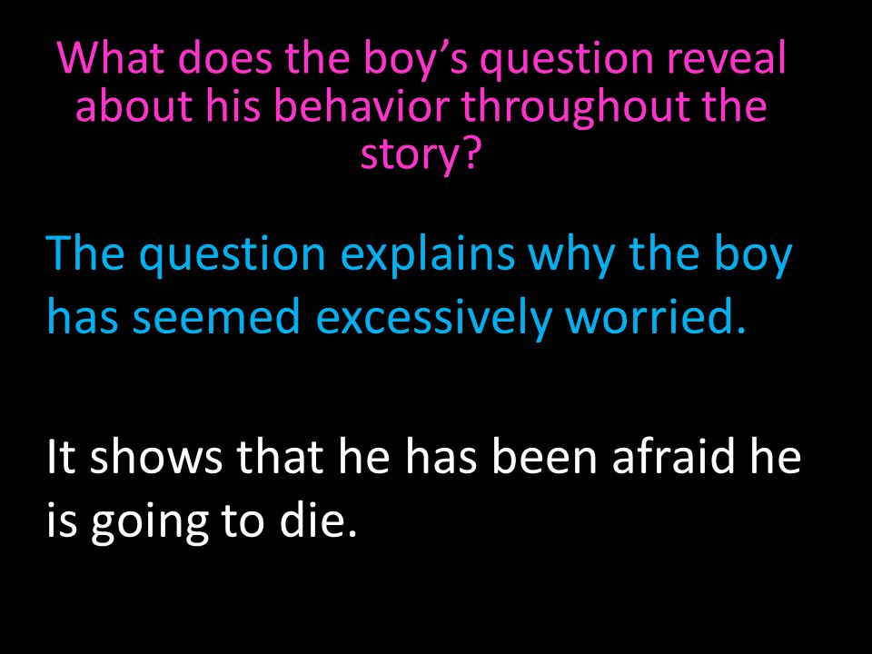 The question explains why the boy has seemed excessively worried.