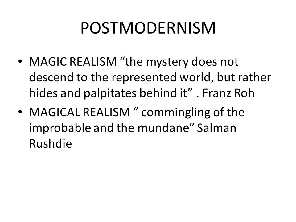 POSTMODERNISM MAGIC REALISM the mystery does not descend to the represented world, but rather hides and palpitates behind it . Franz Roh.