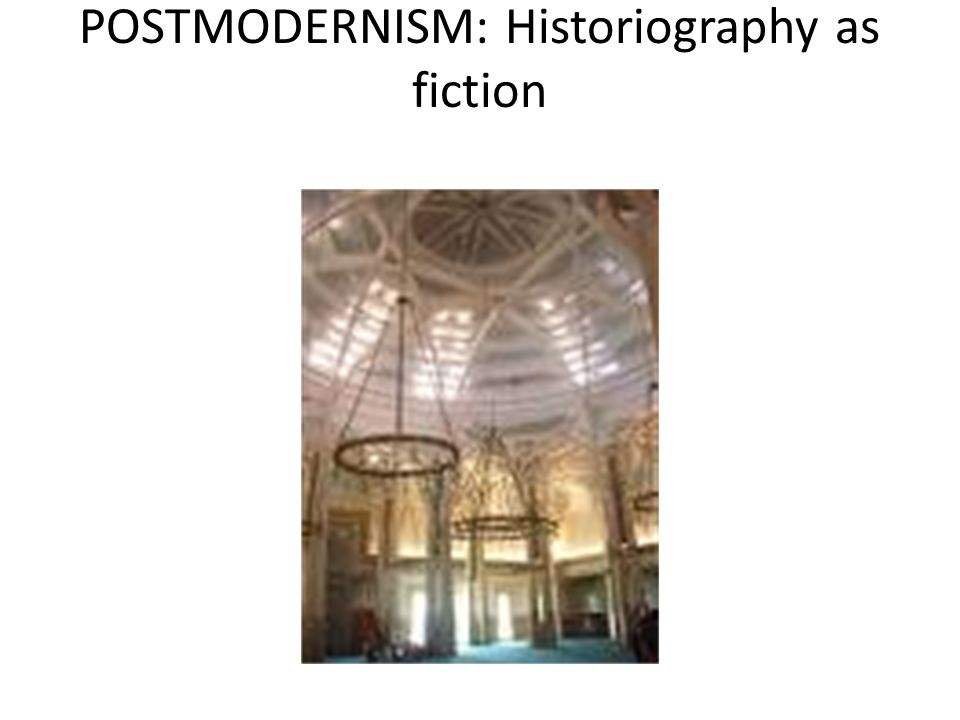 POSTMODERNISM: Historiography as fiction