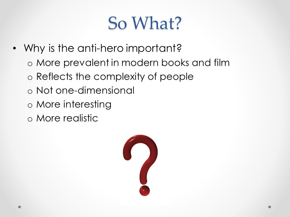 So What Why is the anti-hero important