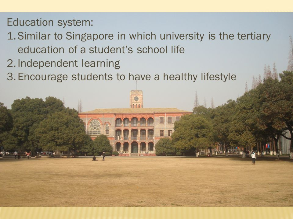 Education system: Similar to Singapore in which university is the tertiary education of a student's school life.
