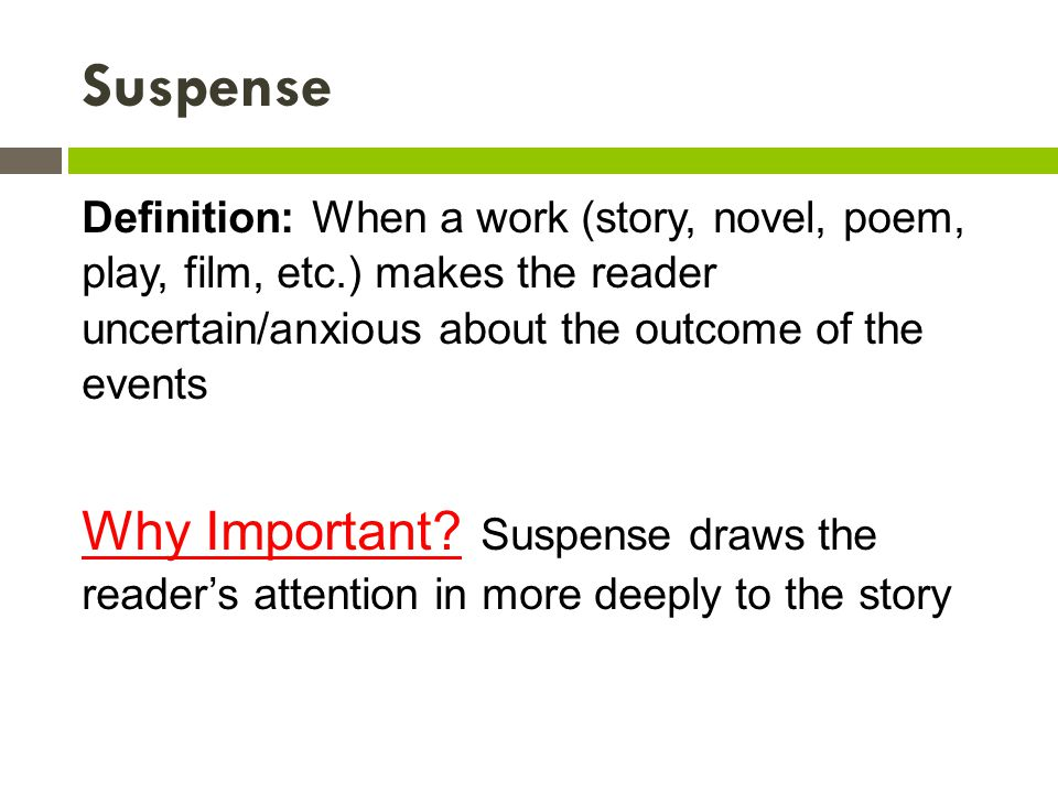 Suspense Definition: When a work (story, novel, poem, play, film, etc.) makes the reader uncertain/anxious about the outcome of the events.