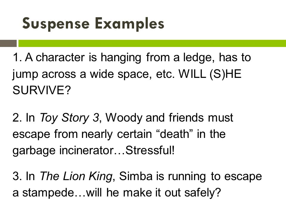 Suspense Examples 1. A character is hanging from a ledge, has to jump across a wide space, etc. WILL (S)HE SURVIVE