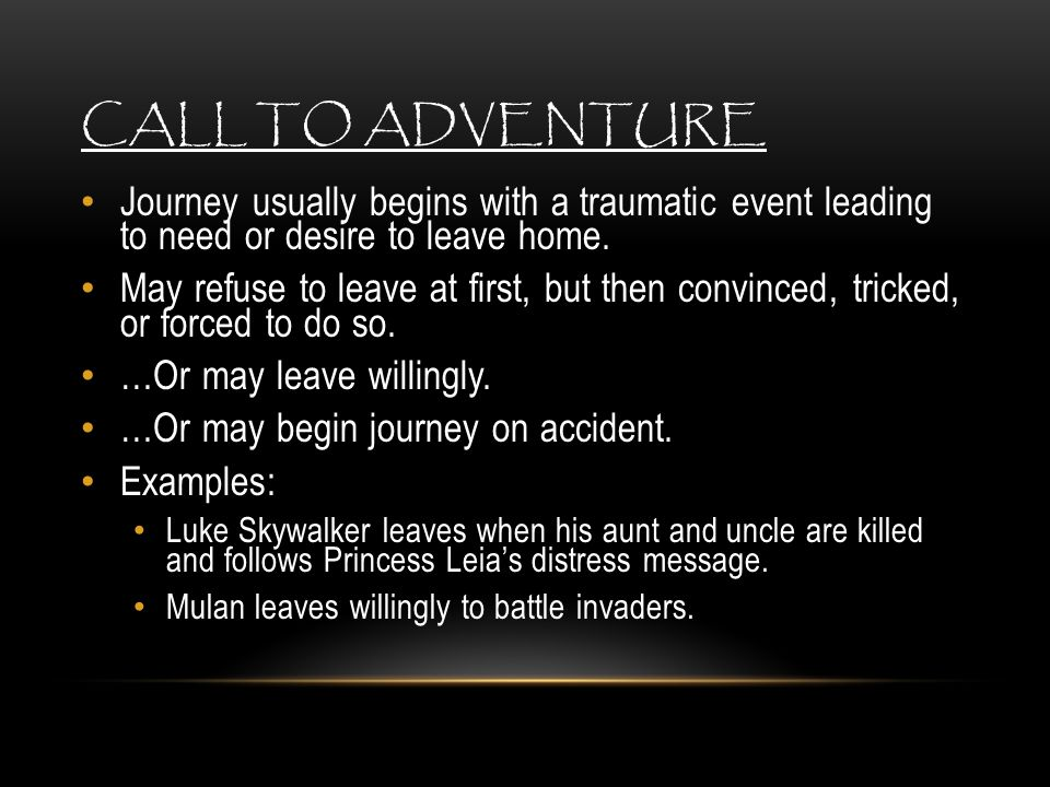 Call to Adventure Journey usually begins with a traumatic event leading to need or desire to leave home.