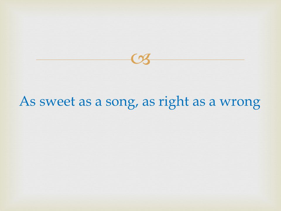 As sweet as a song, as right as a wrong