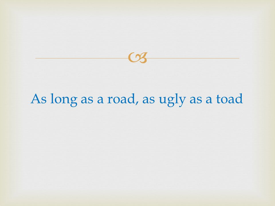 As long as a road, as ugly as a toad