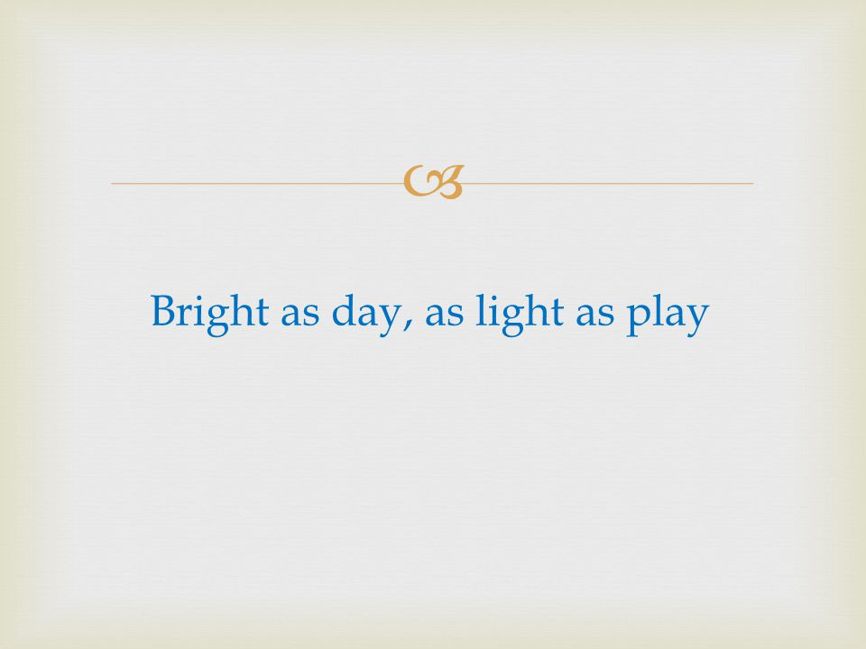 Bright as day, as light as play