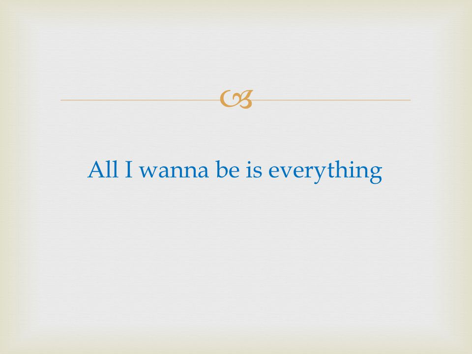 All I wanna be is everything